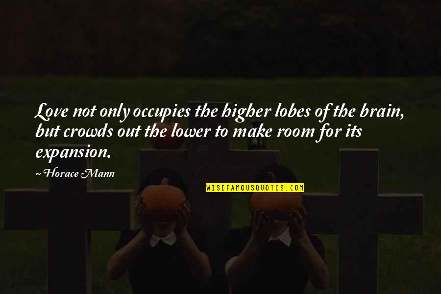 Lobes Quotes By Horace Mann: Love not only occupies the higher lobes of