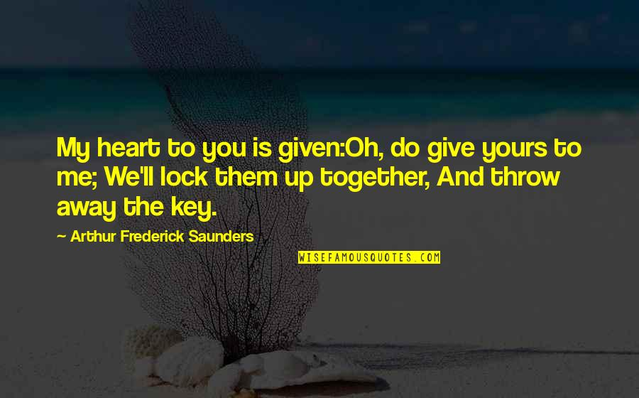 Lock Up Your Heart Quotes By Arthur Frederick Saunders: My heart to you is given:Oh, do give