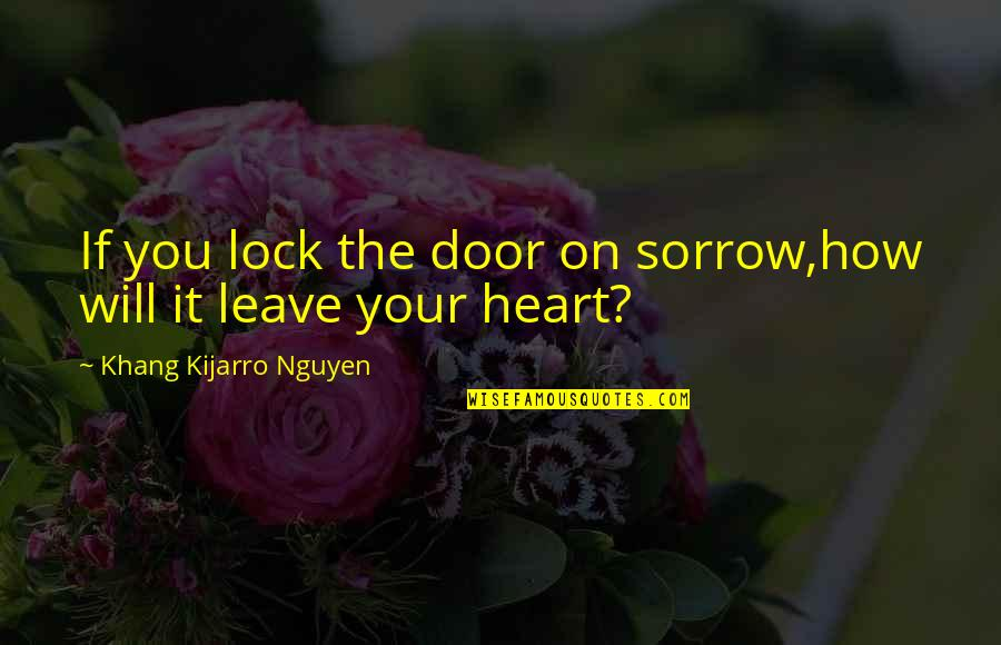 Lock Up Your Heart Quotes By Khang Kijarro Nguyen: If you lock the door on sorrow,how will