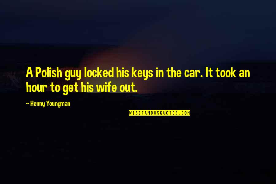 Locked Keys In Car Quotes By Henny Youngman: A Polish guy locked his keys in the