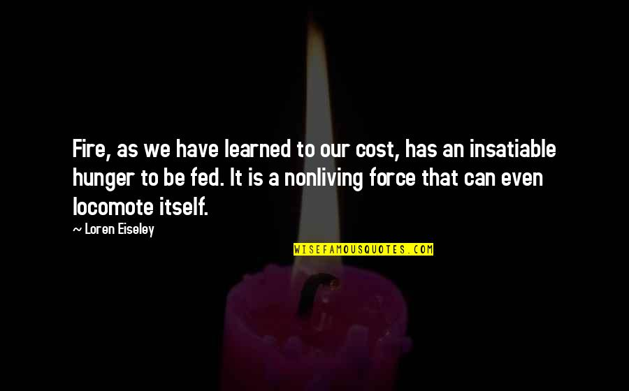 Locomote Quotes By Loren Eiseley: Fire, as we have learned to our cost,