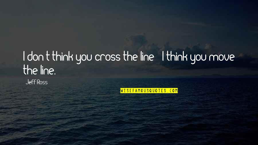 Locomotors Quotes By Jeff Ross: I don't think you cross the line -