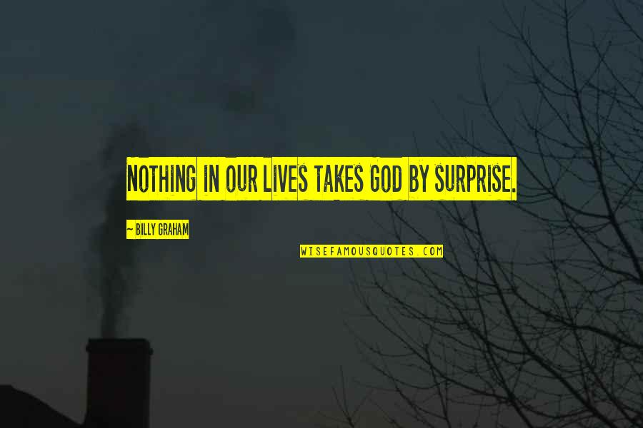 Lodeme Quotes By Billy Graham: Nothing in our lives takes God by surprise.