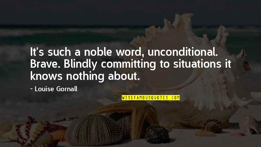 Lodeme Quotes By Louise Gornall: It's such a noble word, unconditional. Brave. Blindly