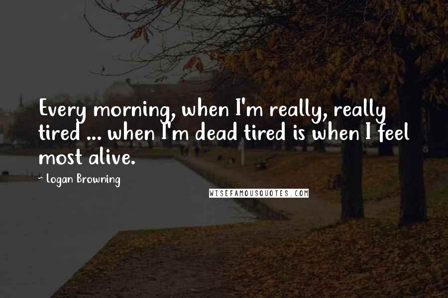 Logan Browning quotes: Every morning, when I'm really, really tired ... when I'm dead tired is when I feel most alive.