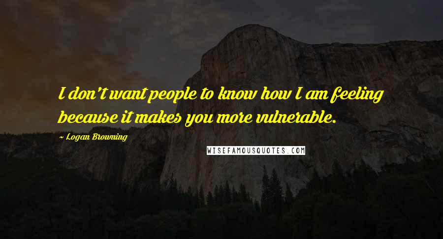 Logan Browning quotes: I don't want people to know how I am feeling because it makes you more vulnerable.