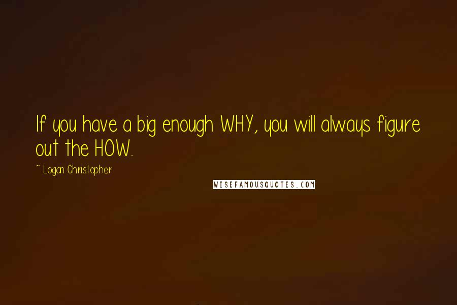 Logan Christopher quotes: If you have a big enough WHY, you will always figure out the HOW.