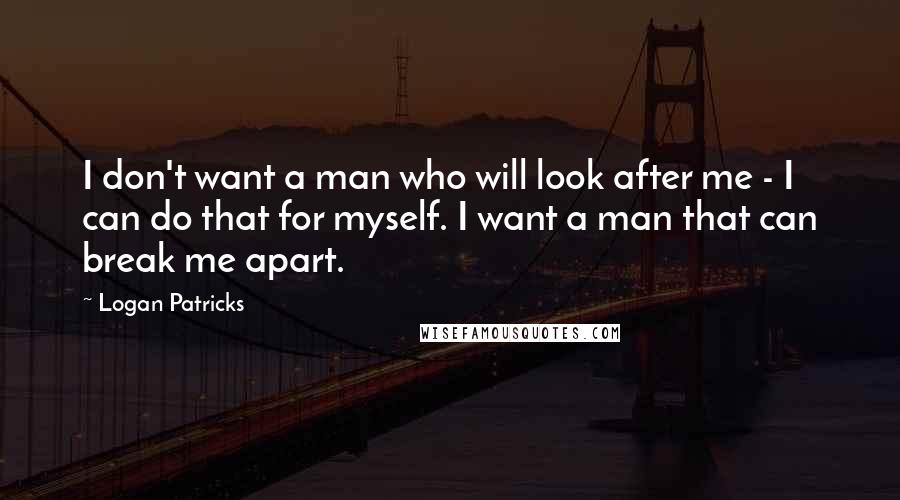 Logan Patricks quotes: I don't want a man who will look after me - I can do that for myself. I want a man that can break me apart.