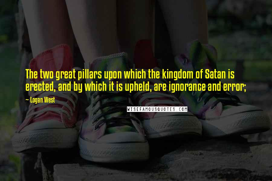 Logan West quotes: The two great pillars upon which the kingdom of Satan is erected, and by which it is upheld, are ignorance and error;