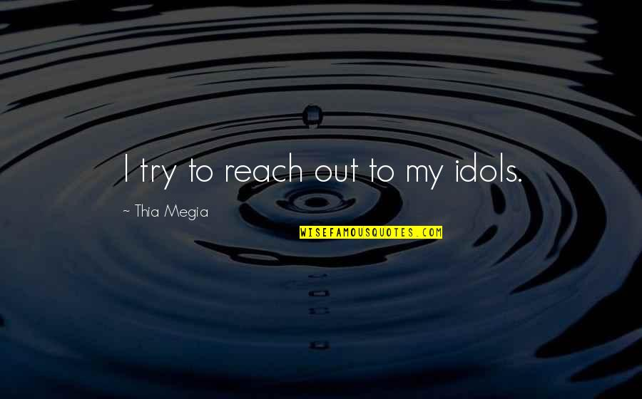 Loganberries Quotes By Thia Megia: I try to reach out to my idols.