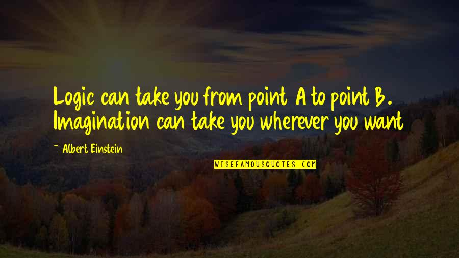 Logic And Imagination Quotes By Albert Einstein: Logic can take you from point A to