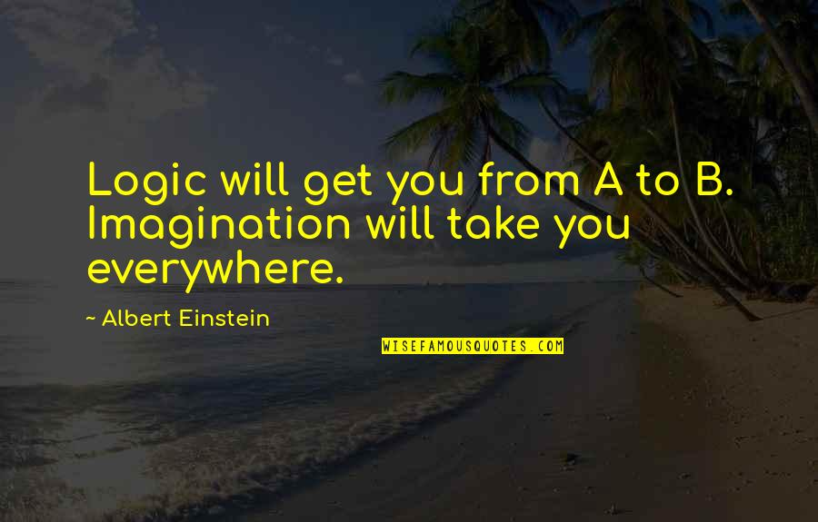 Logic And Imagination Quotes By Albert Einstein: Logic will get you from A to B.