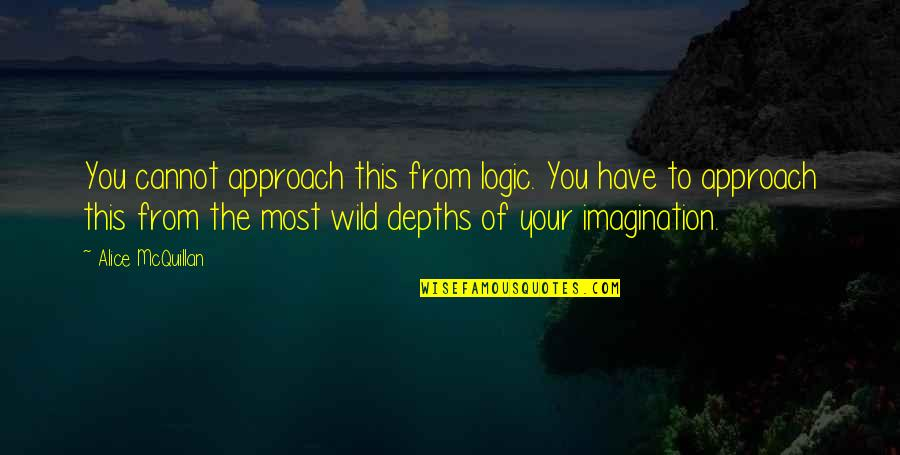 Logic And Imagination Quotes By Alice McQuillan: You cannot approach this from logic. You have