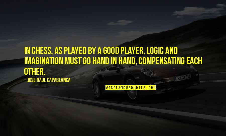 Logic And Imagination Quotes By Jose Raul Capablanca: In chess, as played by a good player,
