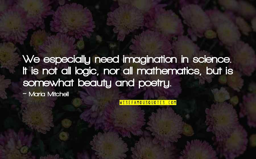 Logic And Imagination Quotes By Maria Mitchell: We especially need imagination in science. It is