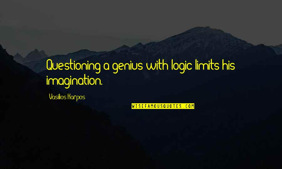 Logic And Imagination Quotes By Vasilios Karpos: Questioning a genius with logic limits his imagination.
