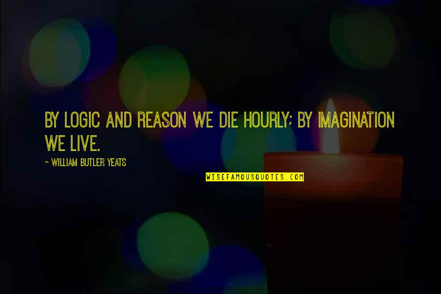 Logic And Imagination Quotes By William Butler Yeats: By logic and reason we die hourly; by