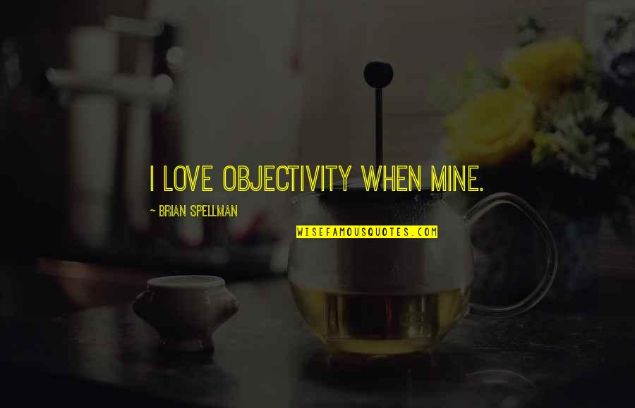 Logical Fallacy Quotes By Brian Spellman: I love objectivity when mine.