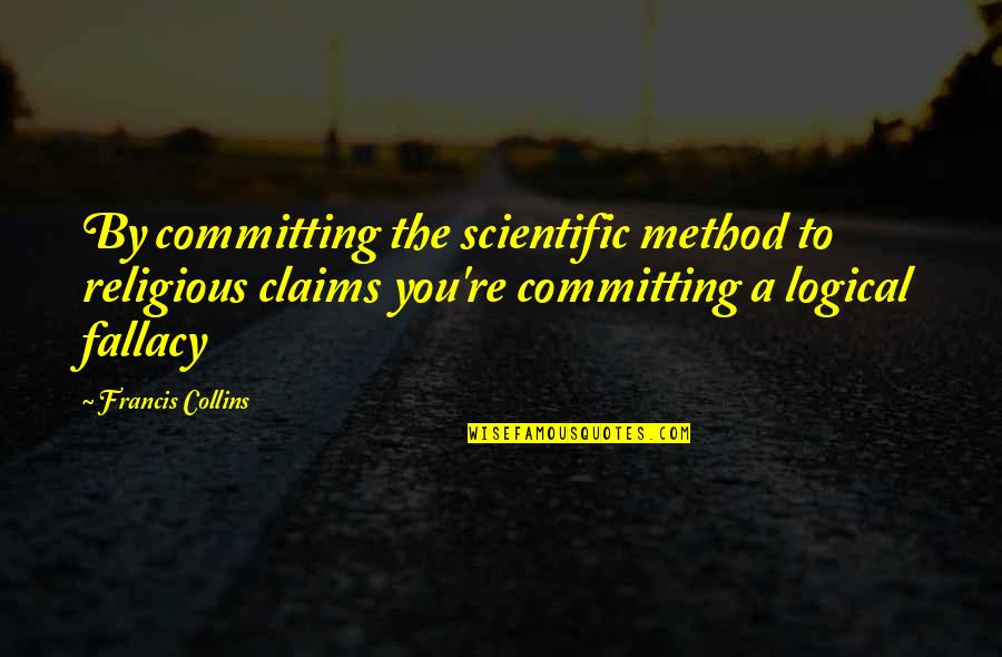 Logical Fallacy Quotes By Francis Collins: By committing the scientific method to religious claims