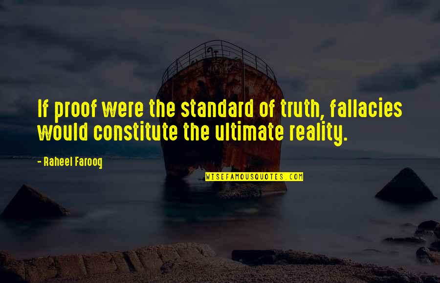 Logical Fallacy Quotes By Raheel Farooq: If proof were the standard of truth, fallacies