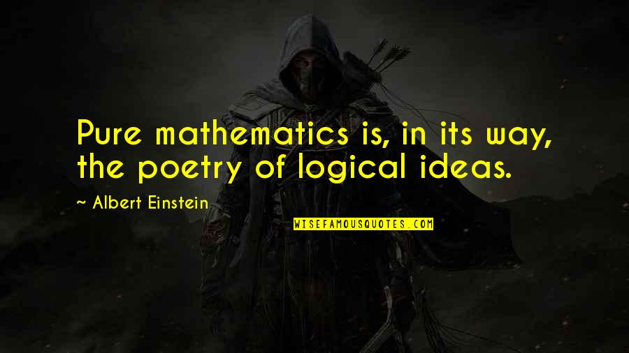 Logical Ideas Quotes By Albert Einstein: Pure mathematics is, in its way, the poetry