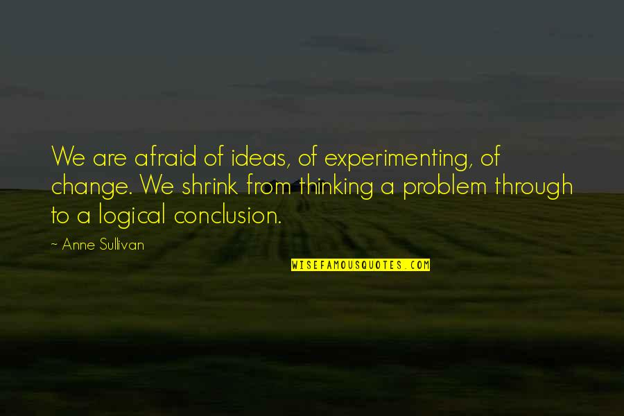 Logical Ideas Quotes By Anne Sullivan: We are afraid of ideas, of experimenting, of