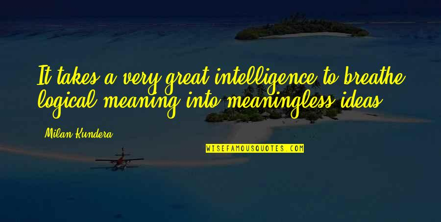 Logical Ideas Quotes By Milan Kundera: It takes a very great intelligence to breathe