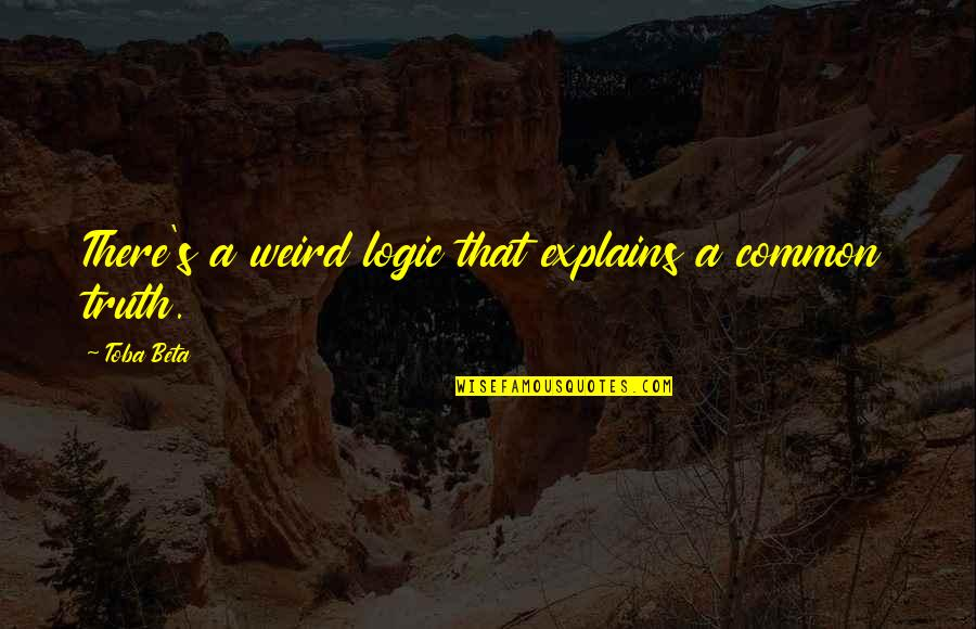 Logogriphs Quotes By Toba Beta: There's a weird logic that explains a common