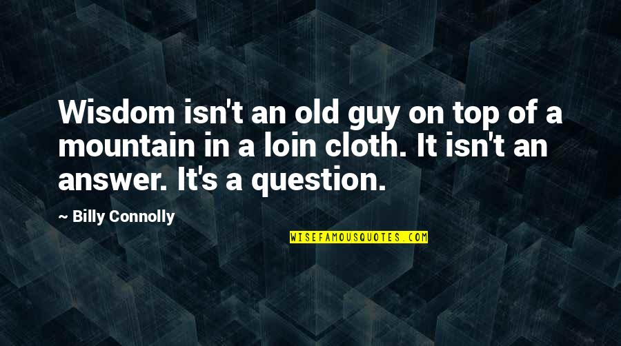 Loin Quotes By Billy Connolly: Wisdom isn't an old guy on top of