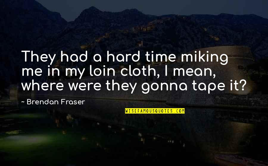 Loin Quotes By Brendan Fraser: They had a hard time miking me in