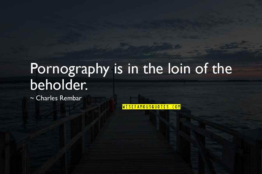 Loin Quotes By Charles Rembar: Pornography is in the loin of the beholder.
