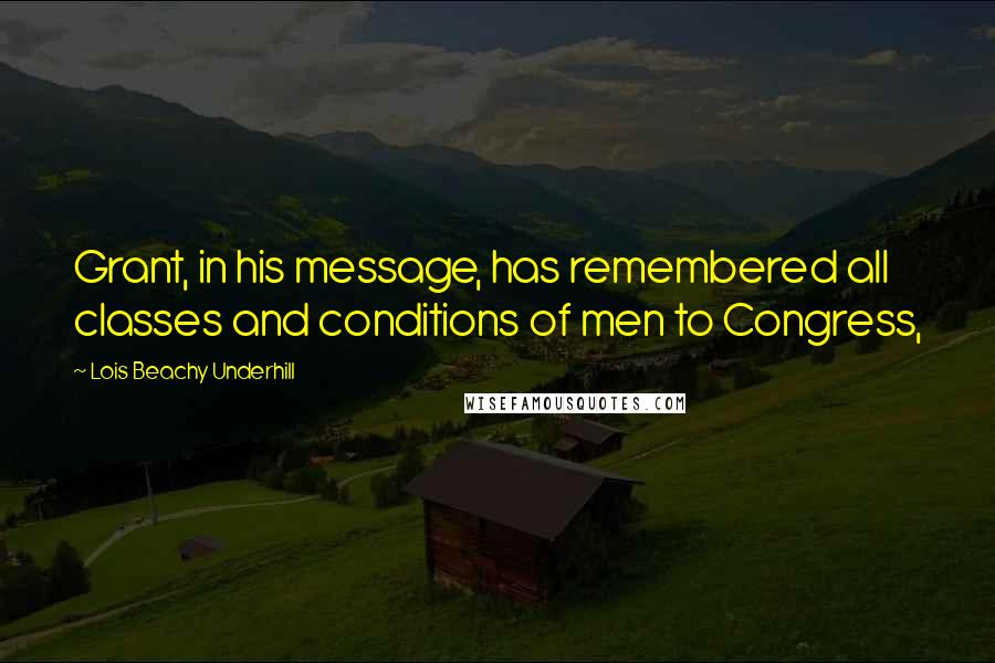 Lois Beachy Underhill quotes: Grant, in his message, has remembered all classes and conditions of men to Congress,
