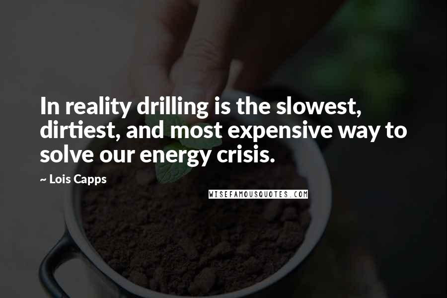 Lois Capps quotes: In reality drilling is the slowest, dirtiest, and most expensive way to solve our energy crisis.