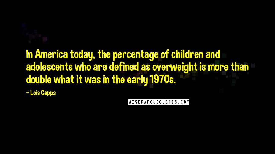 Lois Capps quotes: In America today, the percentage of children and adolescents who are defined as overweight is more than double what it was in the early 1970s.
