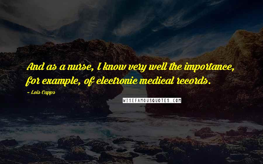 Lois Capps quotes: And as a nurse, I know very well the importance, for example, of electronic medical records.