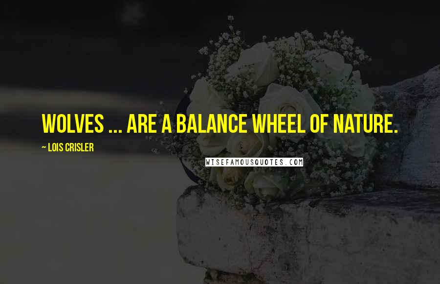 Lois Crisler quotes: Wolves ... are a balance wheel of nature.