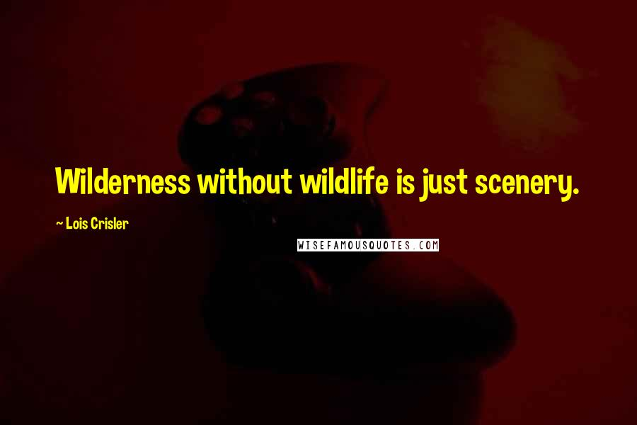Lois Crisler quotes: Wilderness without wildlife is just scenery.