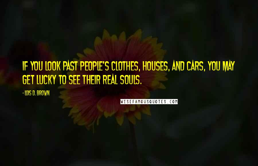 Lois D. Brown quotes: If you look past people's clothes, houses, and cars, you may get lucky to see their real souls.