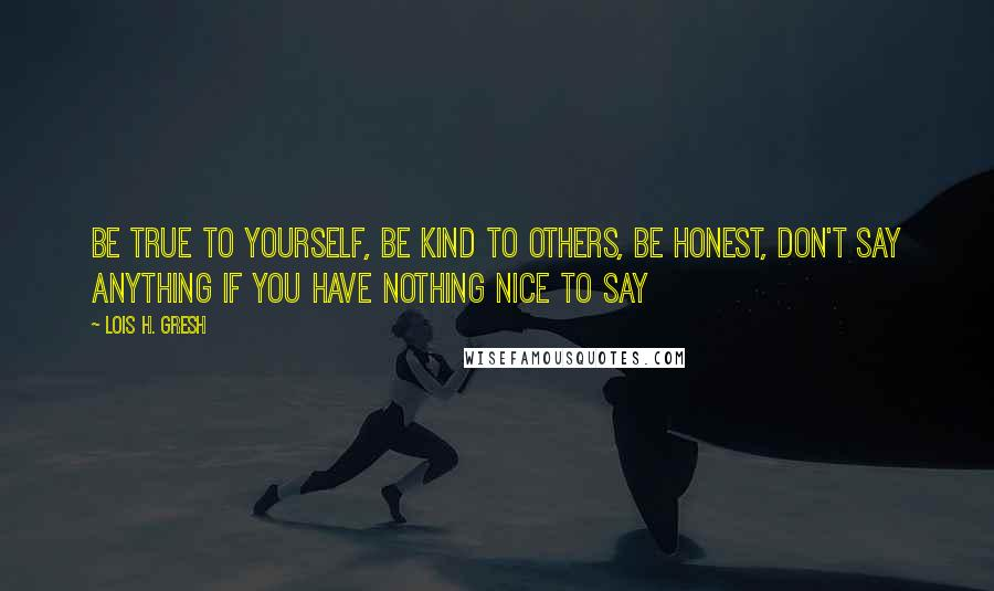 Lois H. Gresh quotes: Be true to yourself, be kind to others, be honest, don't say anything if you have nothing nice to say
