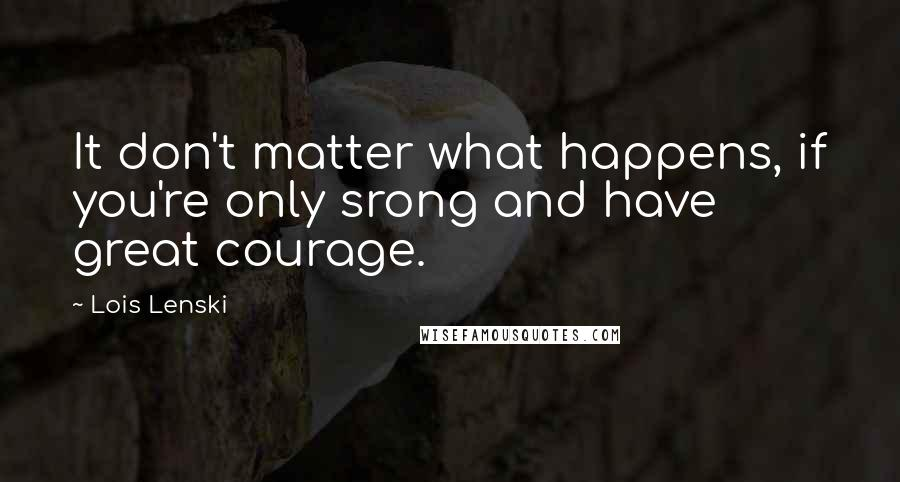Lois Lenski quotes: It don't matter what happens, if you're only srong and have great courage.