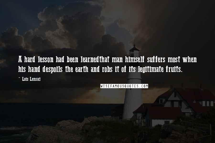 Lois Lenski quotes: A hard lesson had been learnedthat man himself suffers most when his hand despoils the earth and robs it of its legitimate fruits.