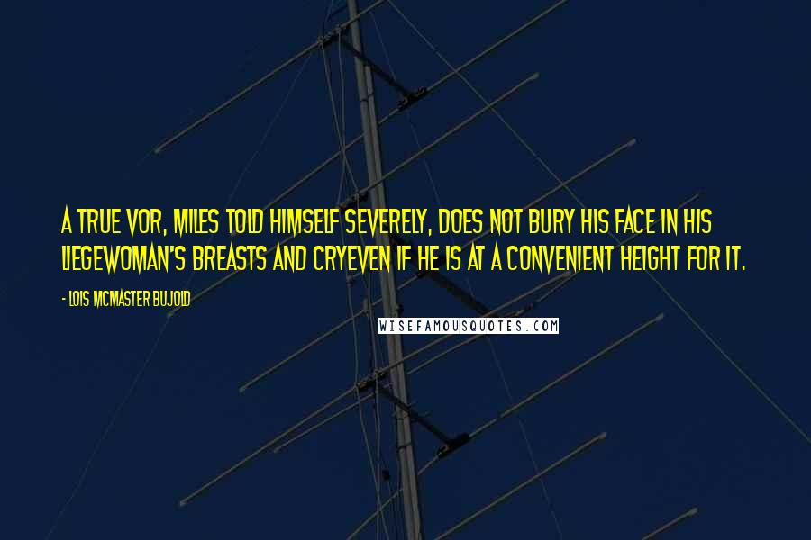 Lois McMaster Bujold quotes: A true Vor, Miles told himself severely, does not bury his face in his liegewoman's breasts and cryeven if he is at a convenient height for it.