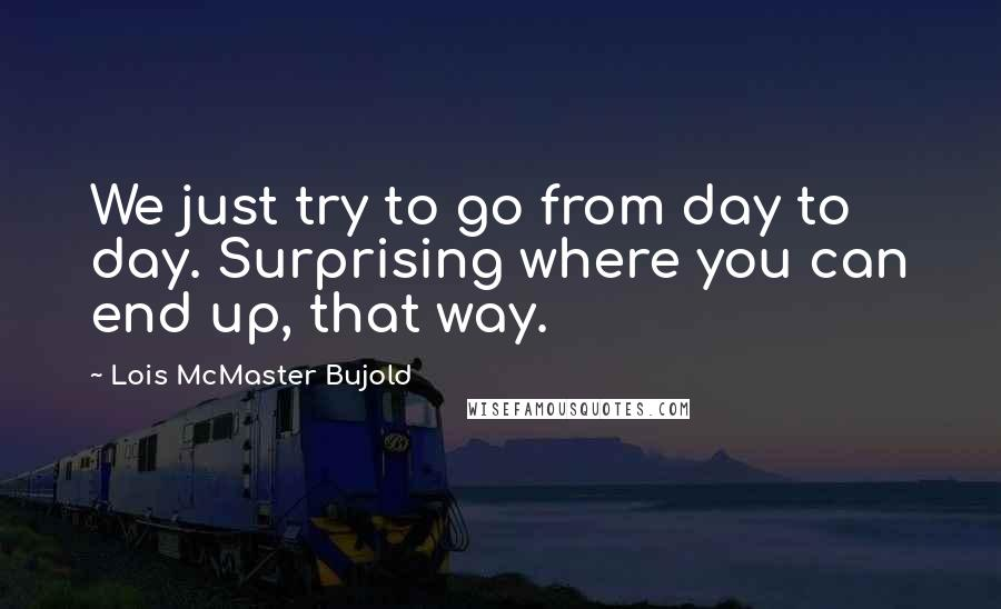 Lois McMaster Bujold quotes: We just try to go from day to day. Surprising where you can end up, that way.