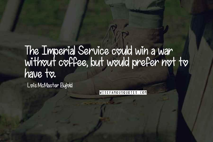 Lois McMaster Bujold quotes: The Imperial Service could win a war without coffee, but would prefer not to have to.