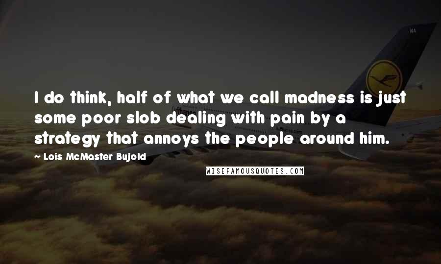 Lois McMaster Bujold quotes: I do think, half of what we call madness is just some poor slob dealing with pain by a strategy that annoys the people around him.