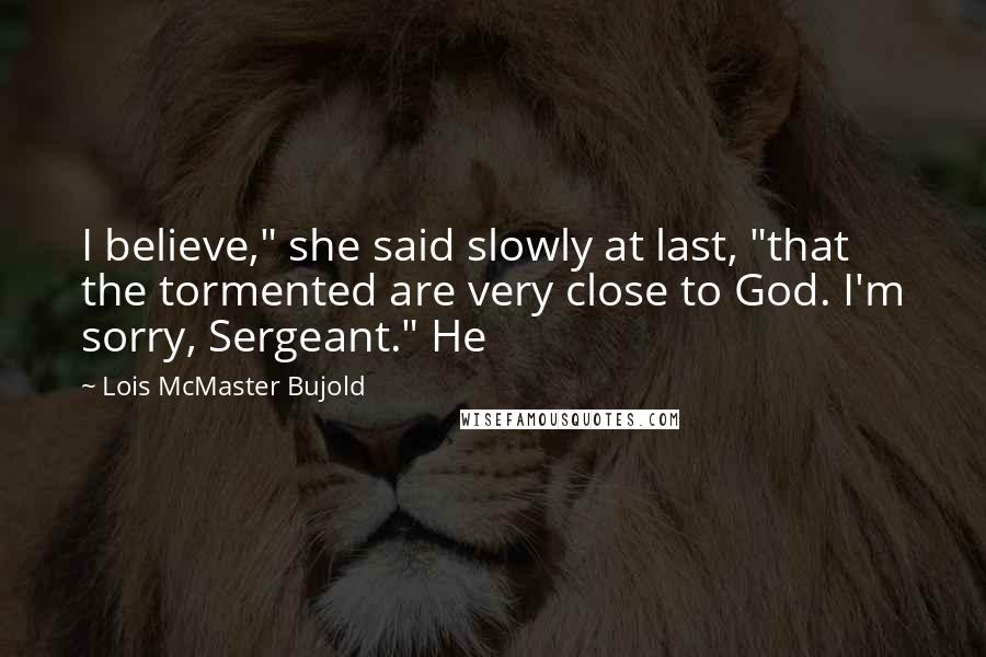 """Lois McMaster Bujold quotes: I believe,"""" she said slowly at last, """"that the tormented are very close to God. I'm sorry, Sergeant."""" He"""