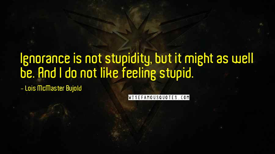 Lois McMaster Bujold quotes: Ignorance is not stupidity, but it might as well be. And I do not like feeling stupid.