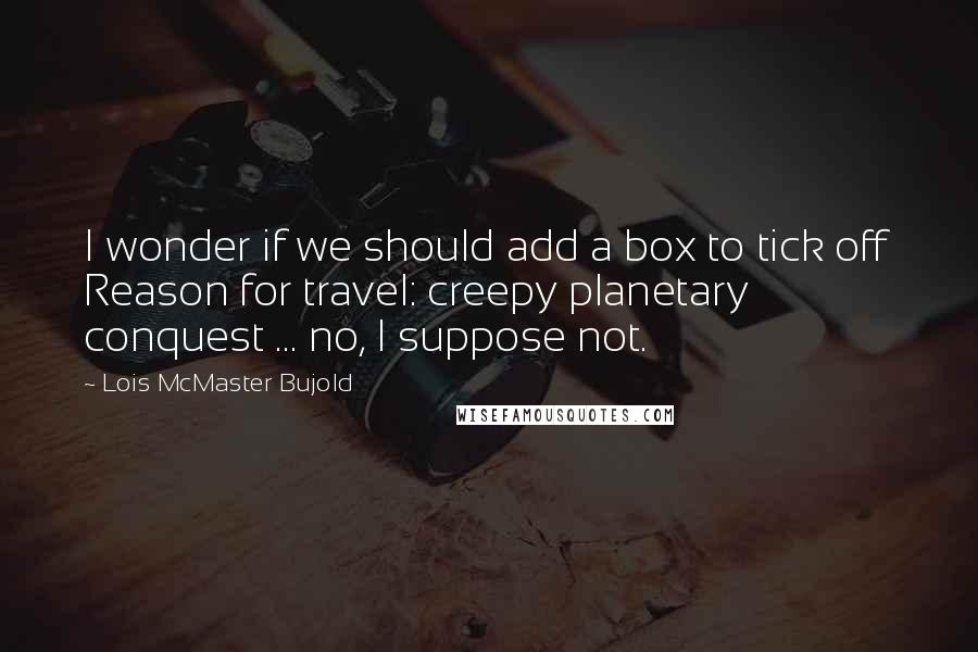 Lois McMaster Bujold quotes: I wonder if we should add a box to tick off Reason for travel: creepy planetary conquest ... no, I suppose not.