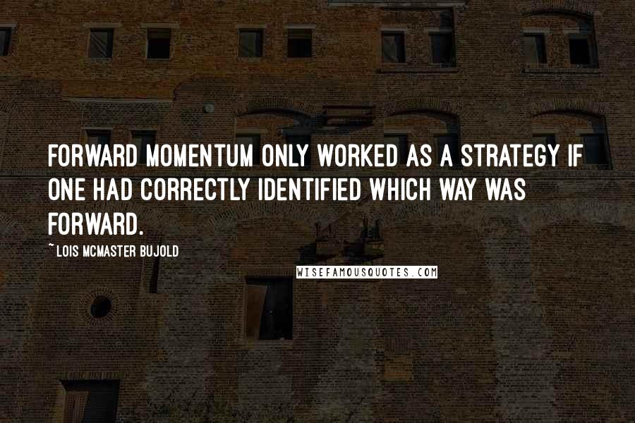 Lois McMaster Bujold quotes: Forward momentum only worked as a strategy if one had correctly identified which way was forward.