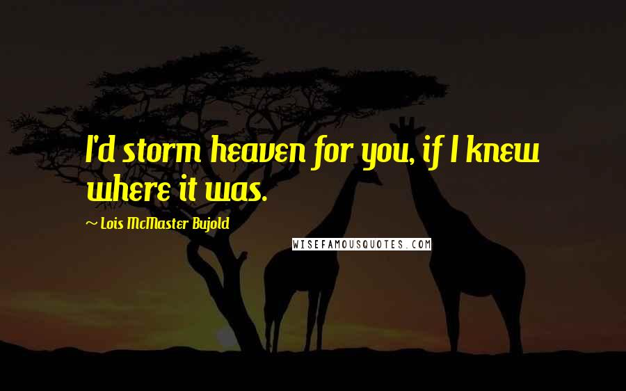Lois McMaster Bujold quotes: I'd storm heaven for you, if I knew where it was.